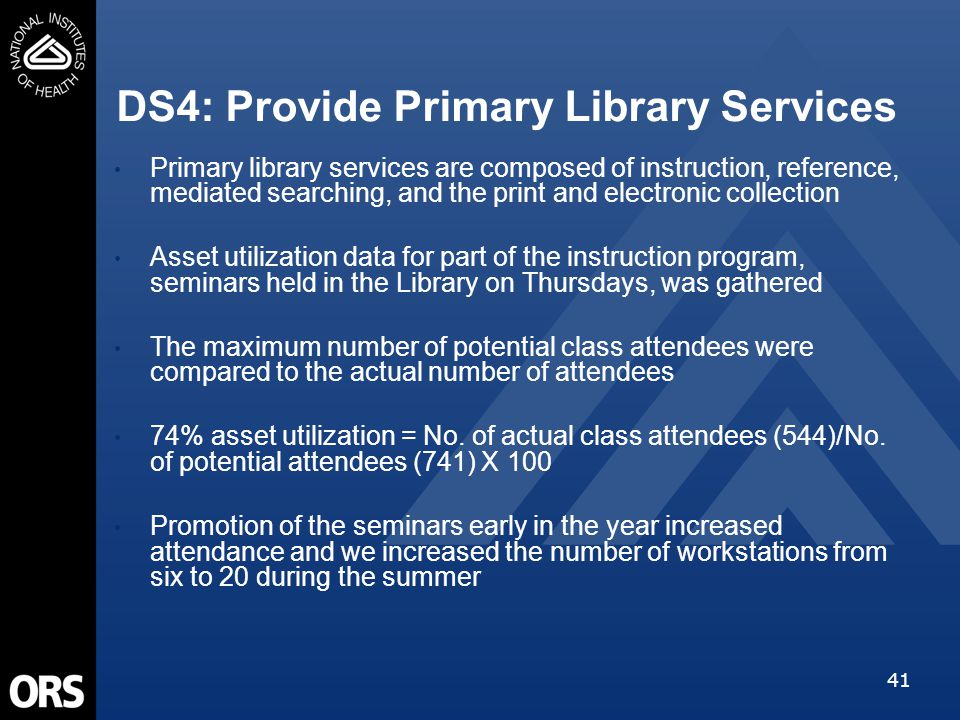 41 DS4: Provide Primary Library Services Primary library services are composed of instruction, reference, mediated searching, and the print and electronic collection Asset utilization data for part of the instruction program, seminars held in the Library on Thursdays, was gathered The maximum number of potential class attendees were compared to the actual number of attendees 74% asset utilization = No.