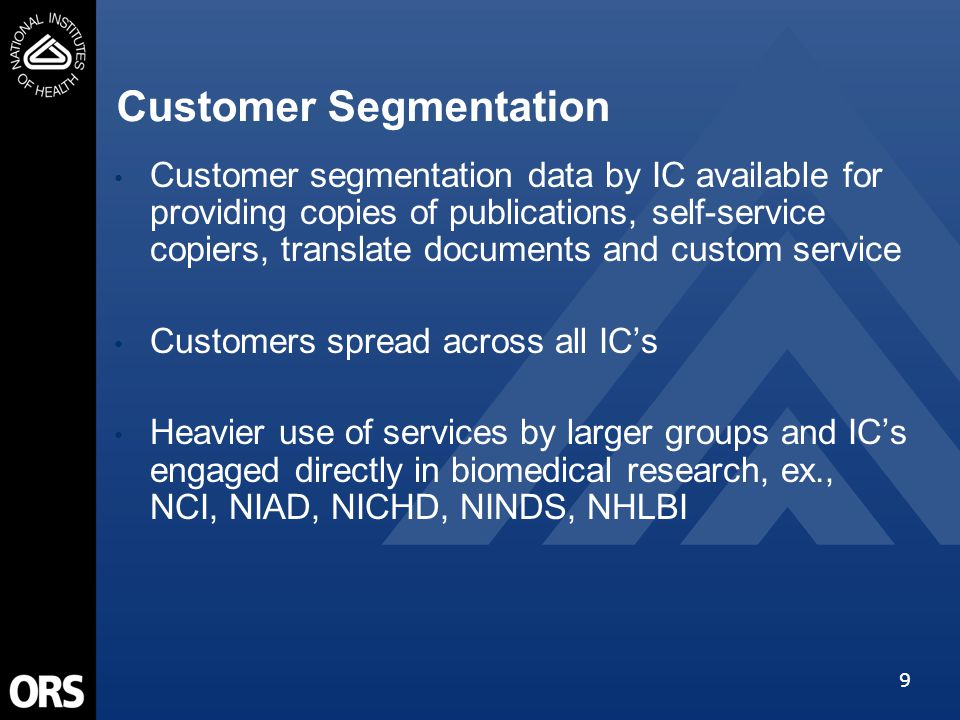 9 Customer segmentation data by IC available for providing copies of publications, self-service copiers, translate documents and custom service Customers spread across all IC's Heavier use of services by larger groups and IC's engaged directly in biomedical research, ex., NCI, NIAD, NICHD, NINDS, NHLBI Customer Segmentation