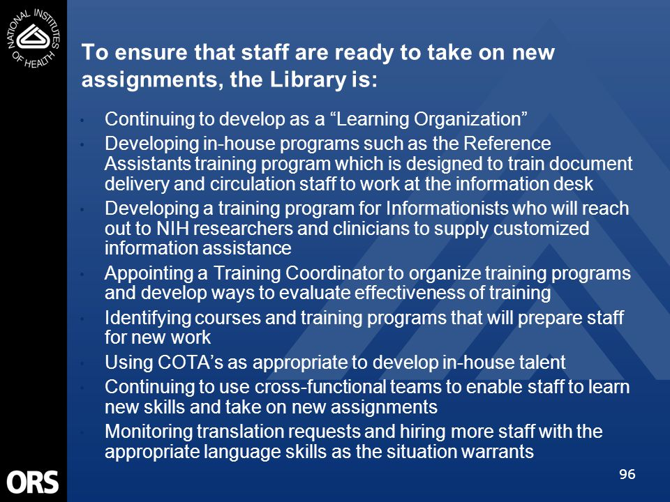 96 To ensure that staff are ready to take on new assignments, the Library is: Continuing to develop as a Learning Organization Developing in-house programs such as the Reference Assistants training program which is designed to train document delivery and circulation staff to work at the information desk Developing a training program for Informationists who will reach out to NIH researchers and clinicians to supply customized information assistance Appointing a Training Coordinator to organize training programs and develop ways to evaluate effectiveness of training Identifying courses and training programs that will prepare staff for new work Using COTA's as appropriate to develop in-house talent Continuing to use cross-functional teams to enable staff to learn new skills and take on new assignments Monitoring translation requests and hiring more staff with the appropriate language skills as the situation warrants