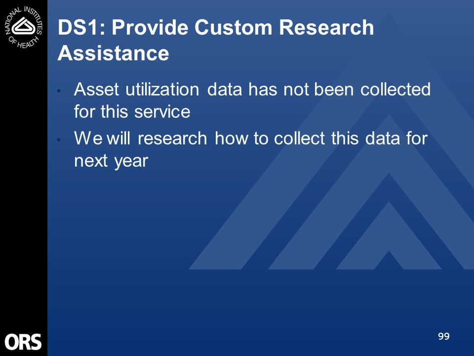 99 DS1: Provide Custom Research Assistance Asset utilization data has not been collected for this service We will research how to collect this data for next year