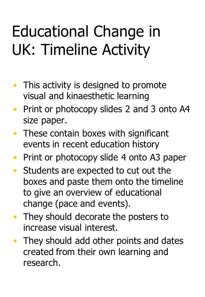 Educational Change in UK: Timeline Activity This activity is designed to promote visual and kinaesthetic learning Print or photocopy slides 2 and 3 onto A4 size paper.