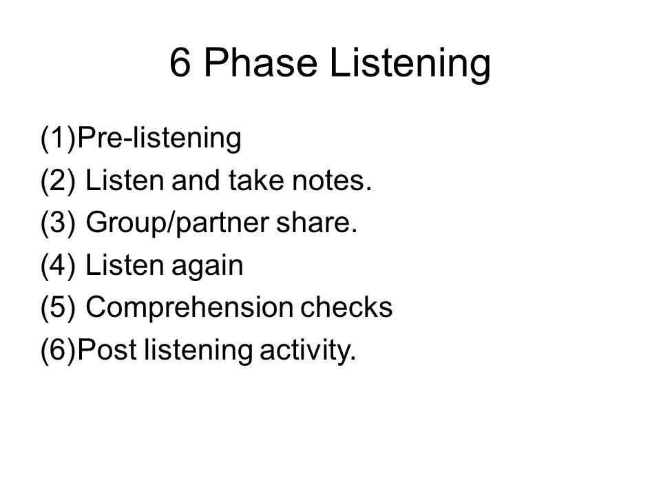 6 Phase Listening (1)Pre-listening (2) Listen and take notes.