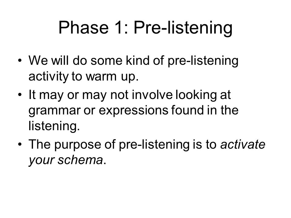 Phase 1: Pre-listening We will do some kind of pre-listening activity to warm up.