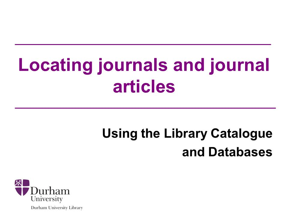 Objectives To help you to: Locate journal titles on the Library catalogue Locate journal articles in the photocopy collection Think about the search process Search databases