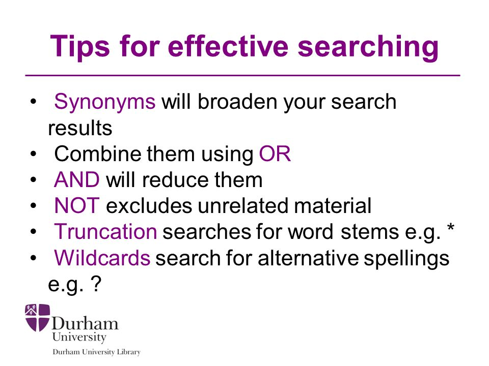 Tips for effective searching Synonyms will broaden your search results Combine them using OR AND will reduce them NOT excludes unrelated material Truncation searches for word stems e.g.