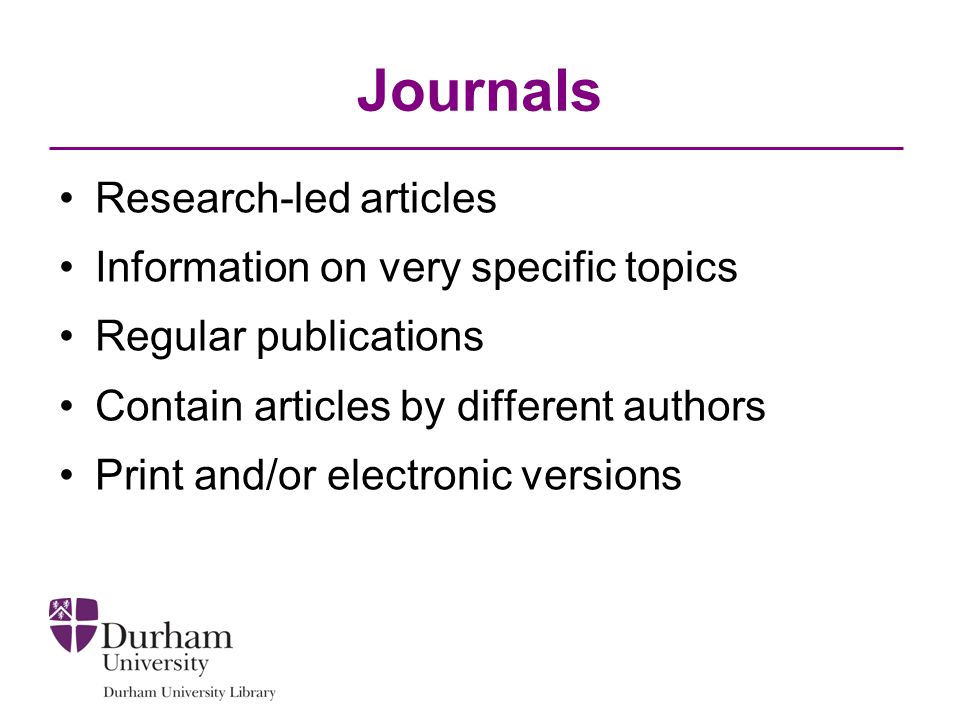 Journals Research-led articles Information on very specific topics Regular publications Contain articles by different authors Print and/or electronic versions