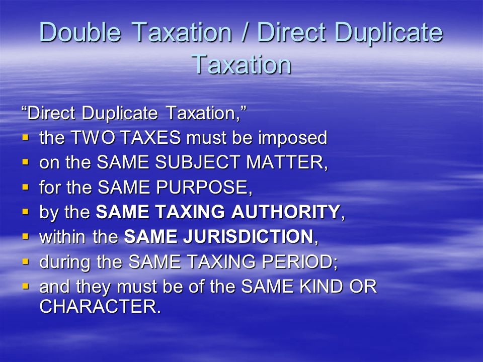 Double Taxation / Direct Duplicate Taxation DOUBLE TAXATION has been defined as  taxing the SAME PERSON twice  by the SAME JURISDICTION  for the SAME THING.