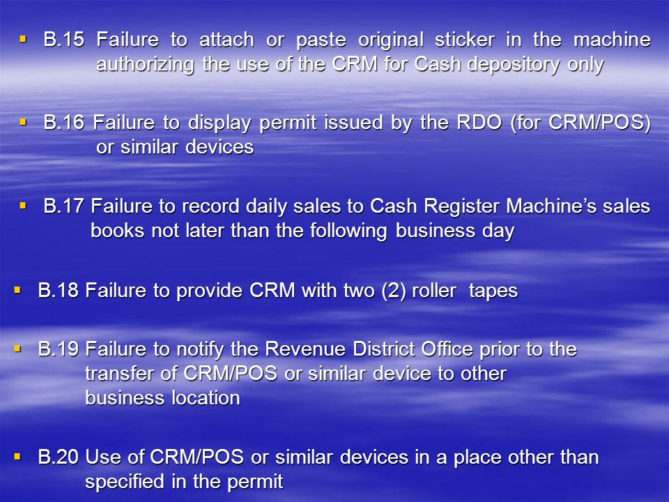  B.9 Use of unregistered Cash Registered Machines (CRM) &/or Point of Sales Machine(POS) or similar devices  B.10 Failure to maintain Cash Register Machine's sales book  B.11 Failure to registers Cash Register Machine's sales book  B.12 Failure to register CRM as cash depository only  B.13 Cash Depository CRM is used for issuing sales receipts/invoices  B.14 Failure to attach or paste original sticker in the machine authorizing the use of the CRM/POS or similar devices