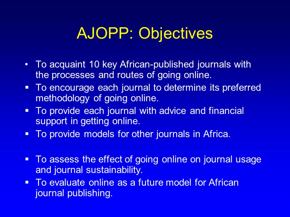AJOPP: Objectives To acquaint 10 key African-published journals with the processes and routes of going online.