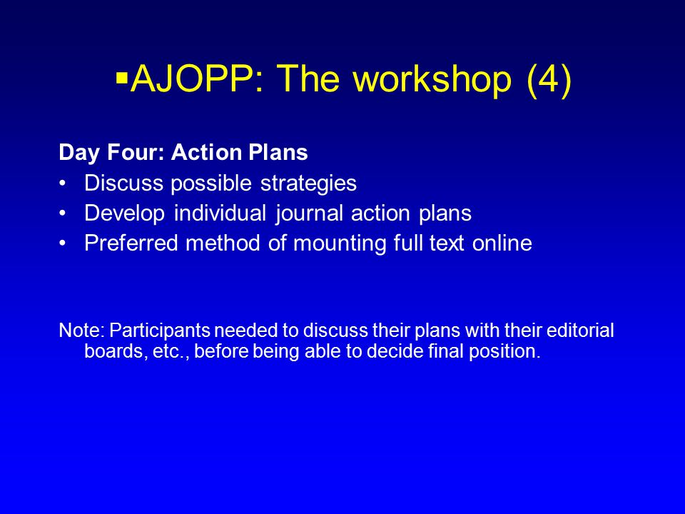  AJOPP: The workshop (4) Day Four: Action Plans Discuss possible strategies Develop individual journal action plans Preferred method of mounting full text online Note: Participants needed to discuss their plans with their editorial boards, etc., before being able to decide final position.