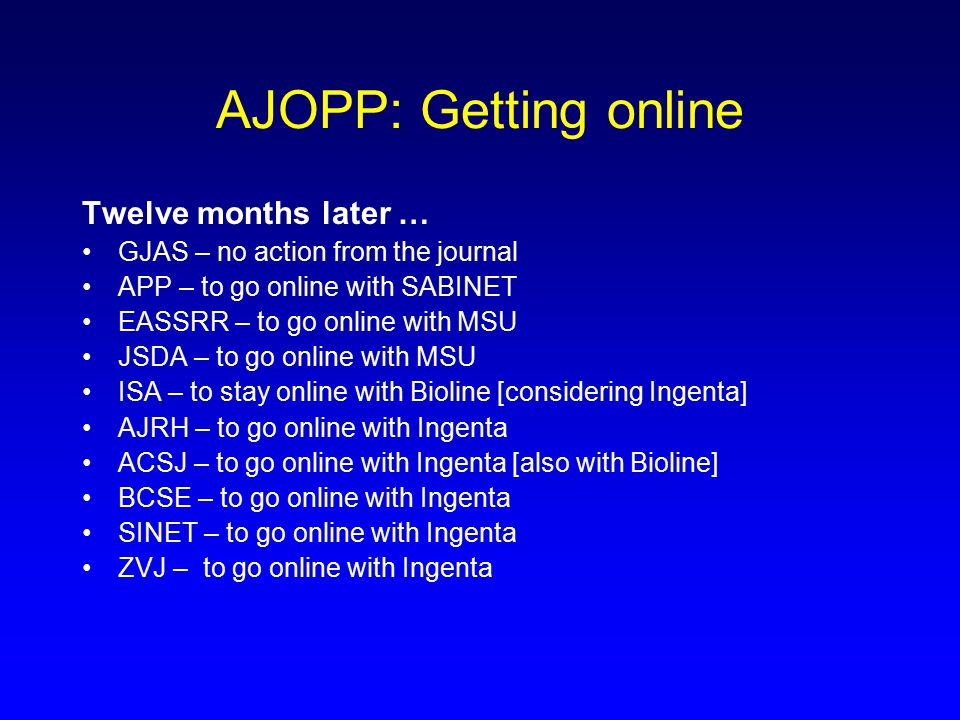 AJOPP: Getting online Twelve months later … GJAS – no action from the journal APP – to go online with SABINET EASSRR – to go online with MSU JSDA – to go online with MSU ISA – to stay online with Bioline [considering Ingenta] AJRH – to go online with Ingenta ACSJ – to go online with Ingenta [also with Bioline] BCSE – to go online with Ingenta SINET – to go online with Ingenta ZVJ – to go online with Ingenta