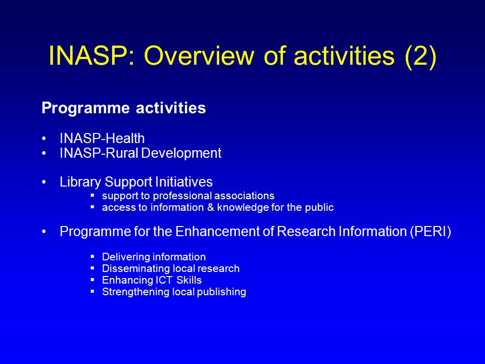 INASP: Overview of activities (2) Programme activities INASP-Health INASP-Rural Development Library Support Initiatives  support to professional associations  access to information & knowledge for the public Programme for the Enhancement of Research Information (PERI)  Delivering information  Disseminating local research  Enhancing ICT Skills  Strengthening local publishing