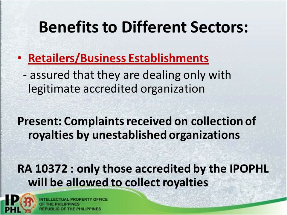 Benefits to Different Sectors: Retailers/Business Establishments - assured that they are dealing only with legitimate accredited organization Present: Complaints received on collection of royalties by unestablished organizations RA 10372 : only those accredited by the IPOPHL will be allowed to collect royalties