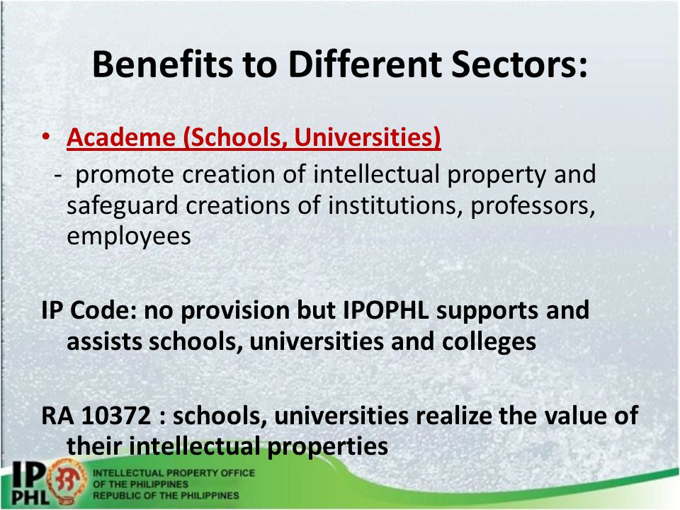 Benefits to Different Sectors: Academe (Schools, Universities) - promote creation of intellectual property and safeguard creations of institutions, professors, employees IP Code: no provision but IPOPHL supports and assists schools, universities and colleges RA 10372 : schools, universities realize the value of their intellectual properties