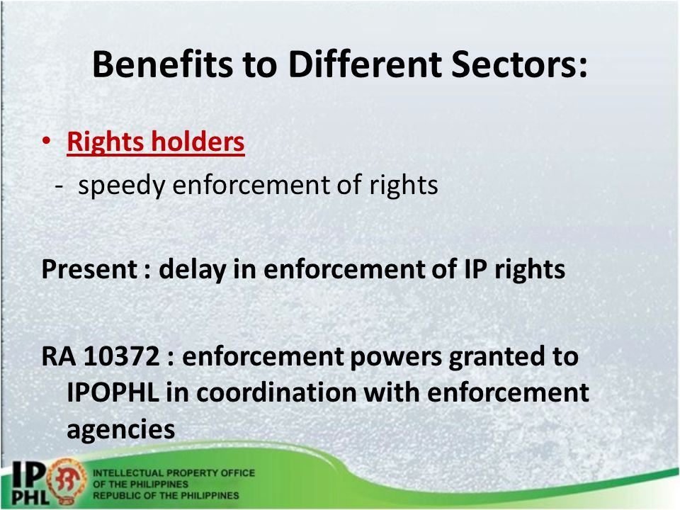 Benefits to Different Sectors: Rights holders - speedy enforcement of rights Present : delay in enforcement of IP rights RA 10372 : enforcement powers granted to IPOPHL in coordination with enforcement agencies