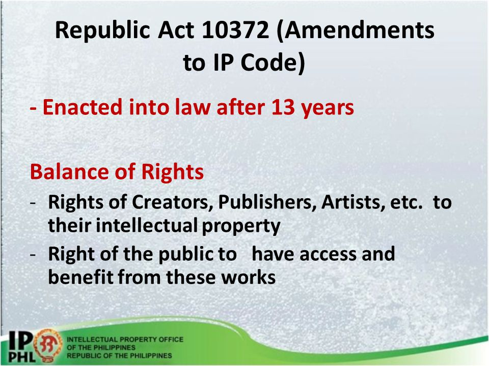 Republic Act 10372 (Amendments to IP Code) - Enacted into law after 13 years Balance of Rights -Rights of Creators, Publishers, Artists, etc.