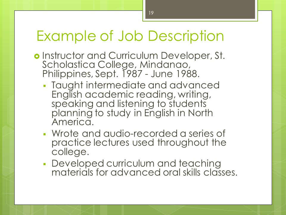 Example of Job Description  Instructor and Curriculum Developer, St. Scholastica College, Mindanao, Philippines, Sept. 1987 - June 1988.  Taught int