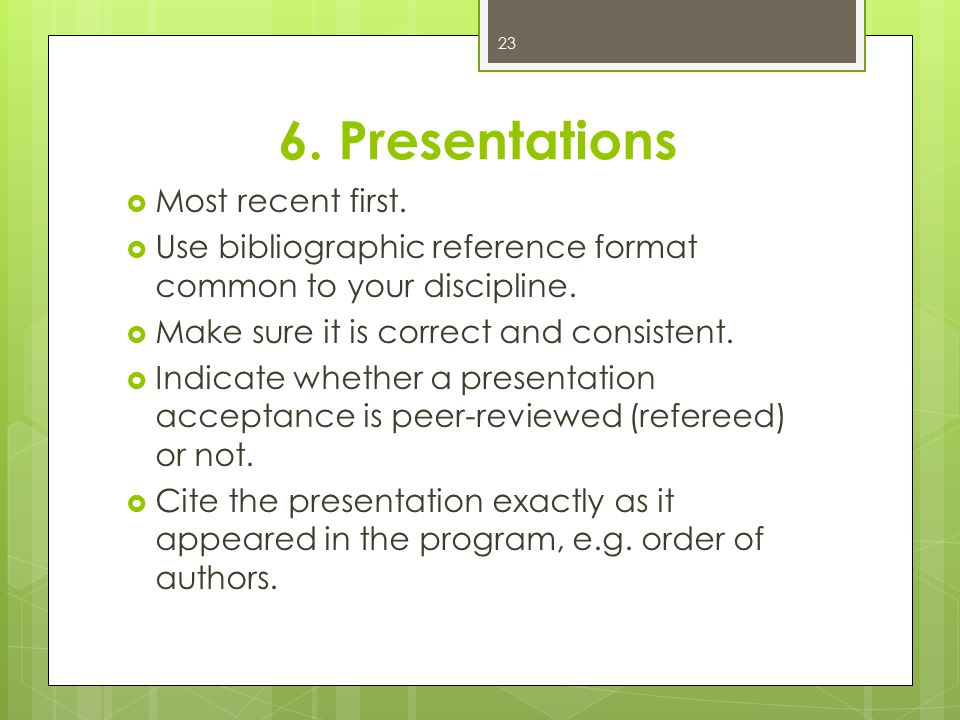 6. Presentations  Most recent first.  Use bibliographic reference format common to your discipline.  Make sure it is correct and consistent.  Indi