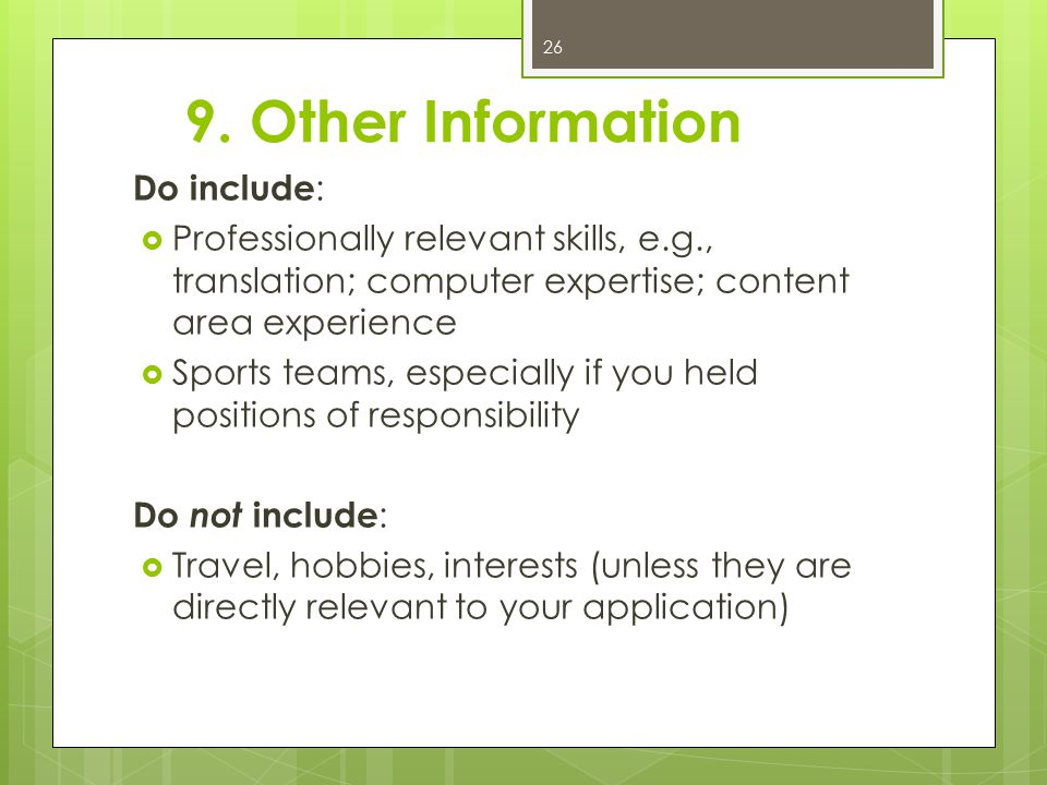 9. Other Information Do include :  Professionally relevant skills, e.g., translation; computer expertise; content area experience  Sports teams, esp