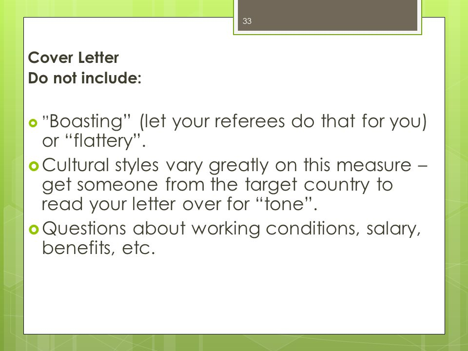 "Cover Letter Do not include:  "" Boasting"" (let your referees do that for you) or ""flattery"".  Cultural styles vary greatly on this measure – get som"