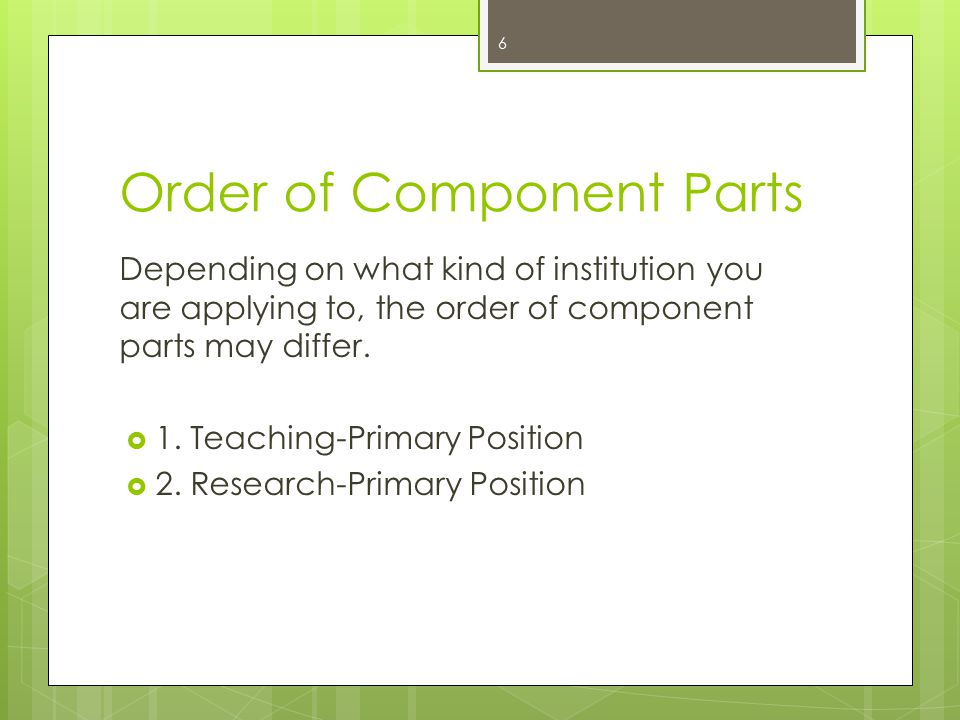 Order of Component Parts Depending on what kind of institution you are applying to, the order of component parts may differ.  1. Teaching-Primary Pos