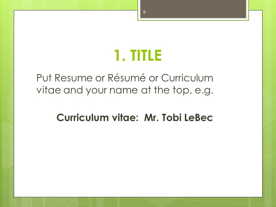 1. TITLE Put Resume or Résumé or Curriculum vitae and your name at the top, e.g. Curriculum vitae: Mr. Tobi LeBec 9