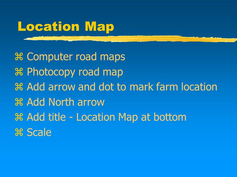 Location Map z Computer road maps z Photocopy road map z Add arrow and dot to mark farm location z Add North arrow z Add title - Location Map at bottom z Scale