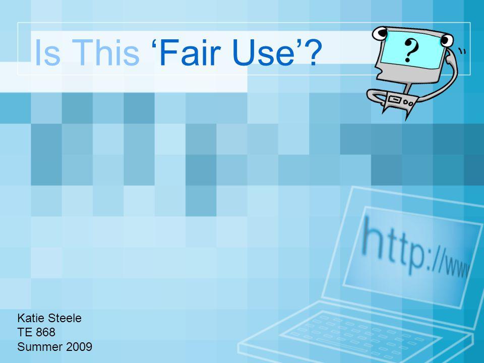 Is This 'Fair Use'? Katie Steele TE 868 Summer 2009