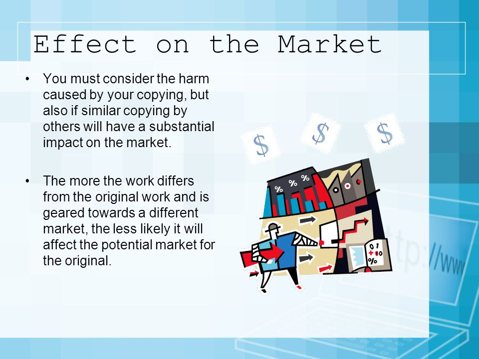 Effect on the Market You must consider the harm caused by your copying, but also if similar copying by others will have a substantial impact on the market.
