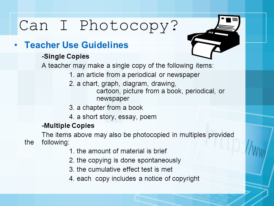 Can I Photocopy? Teacher Use Guidelines -Single Copies A teacher may make a single copy of the following items: 1. an article from a periodical or new