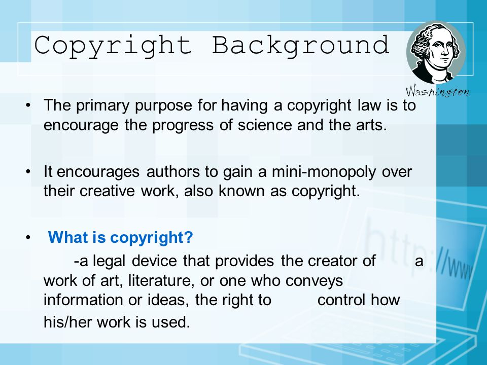 Copyright Background The primary purpose for having a copyright law is to encourage the progress of science and the arts.