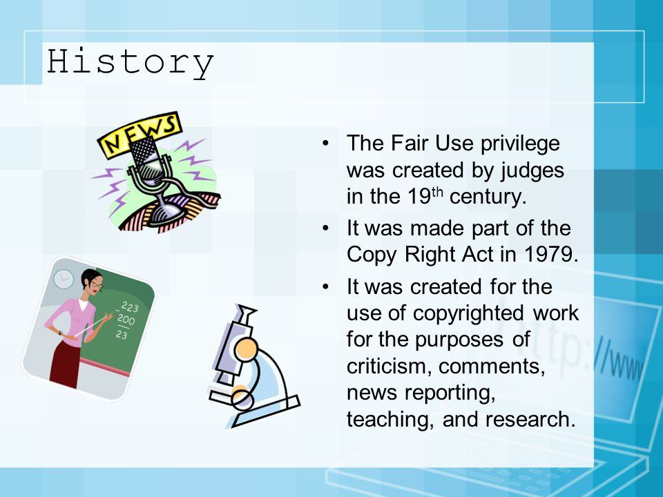 History The Fair Use privilege was created by judges in the 19 th century.
