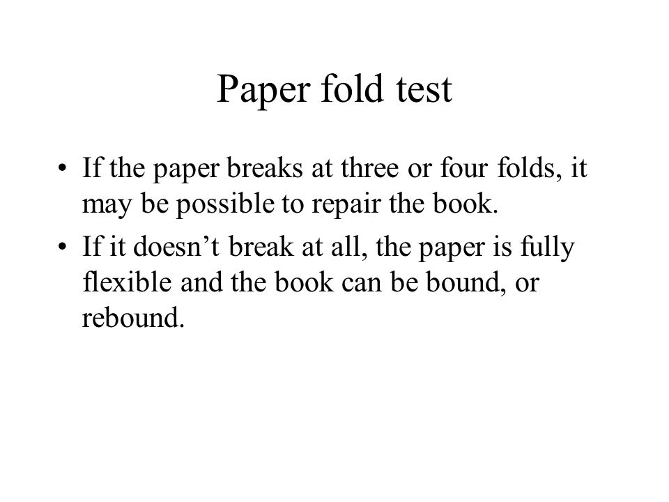 Paper fold test If the paper breaks at three or four folds, it may be possible to repair the book. If it doesn't break at all, the paper is fully flex