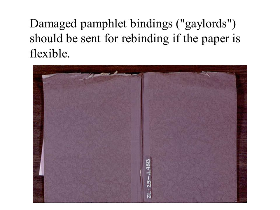 Damaged pamphlet bindings ( gaylords ) should be sent for rebinding if the paper is flexible.