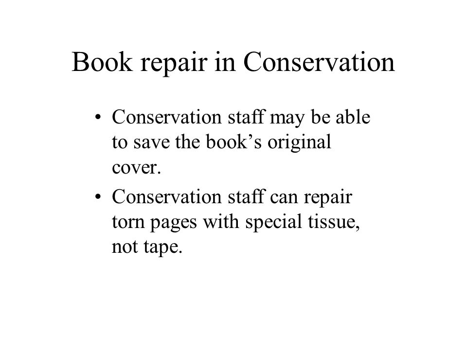 Book repair in Conservation Conservation staff may be able to save the book's original cover. Conservation staff can repair torn pages with special ti