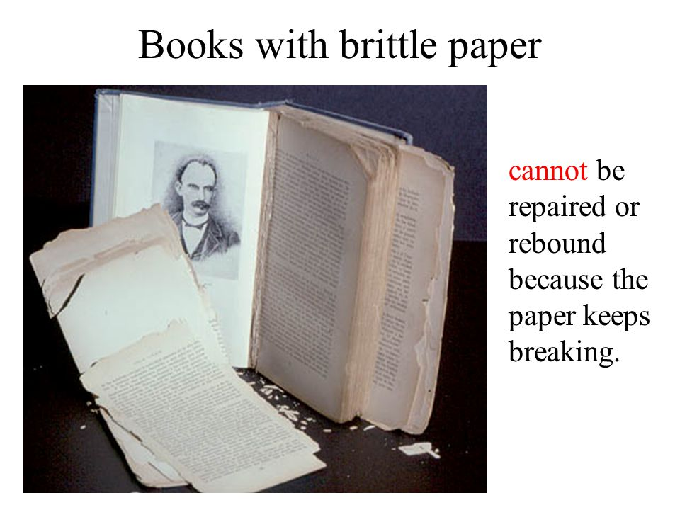 Books with brittle paper cannot be repaired or rebound because the paper keeps breaking.