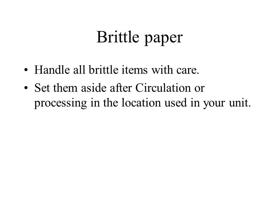 Brittle paper Handle all brittle items with care. Set them aside after Circulation or processing in the location used in your unit.