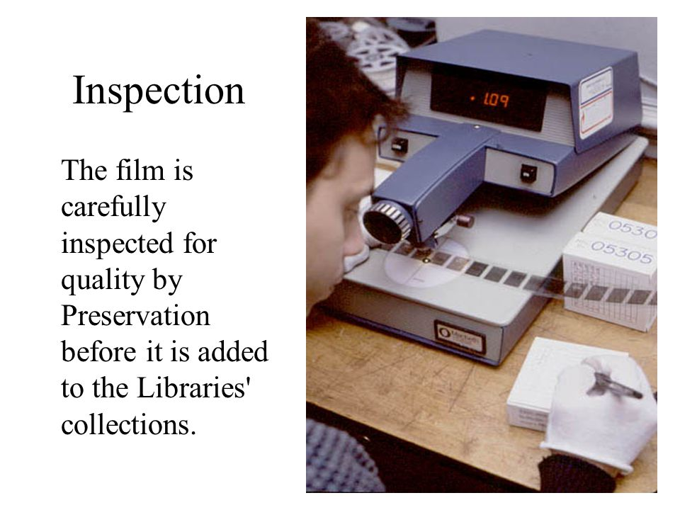 Inspection The film is carefully inspected for quality by Preservation before it is added to the Libraries' collections.