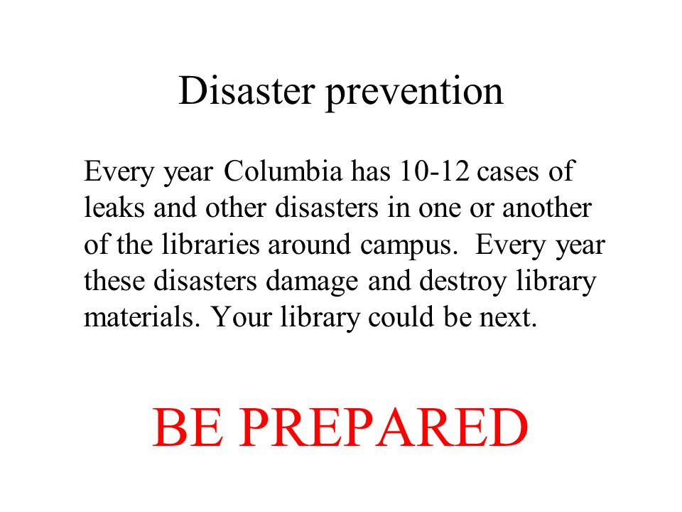 Disaster prevention Every year Columbia has 10-12 cases of leaks and other disasters in one or another of the libraries around campus. Every year thes
