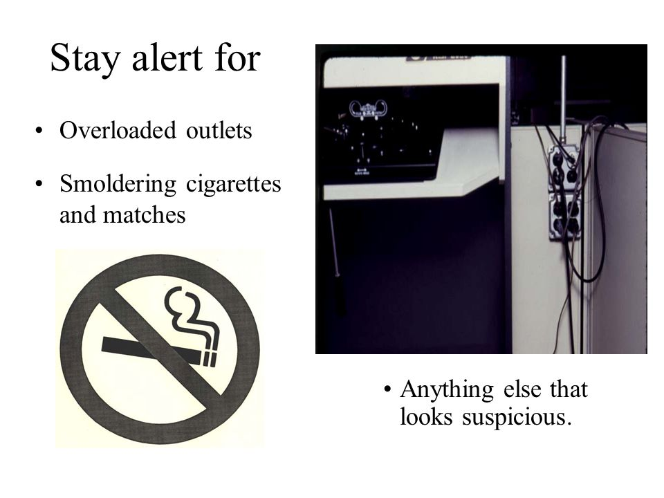 Stay alert for Overloaded outlets Smoldering cigarettes and matches Anything else that looks suspicious.