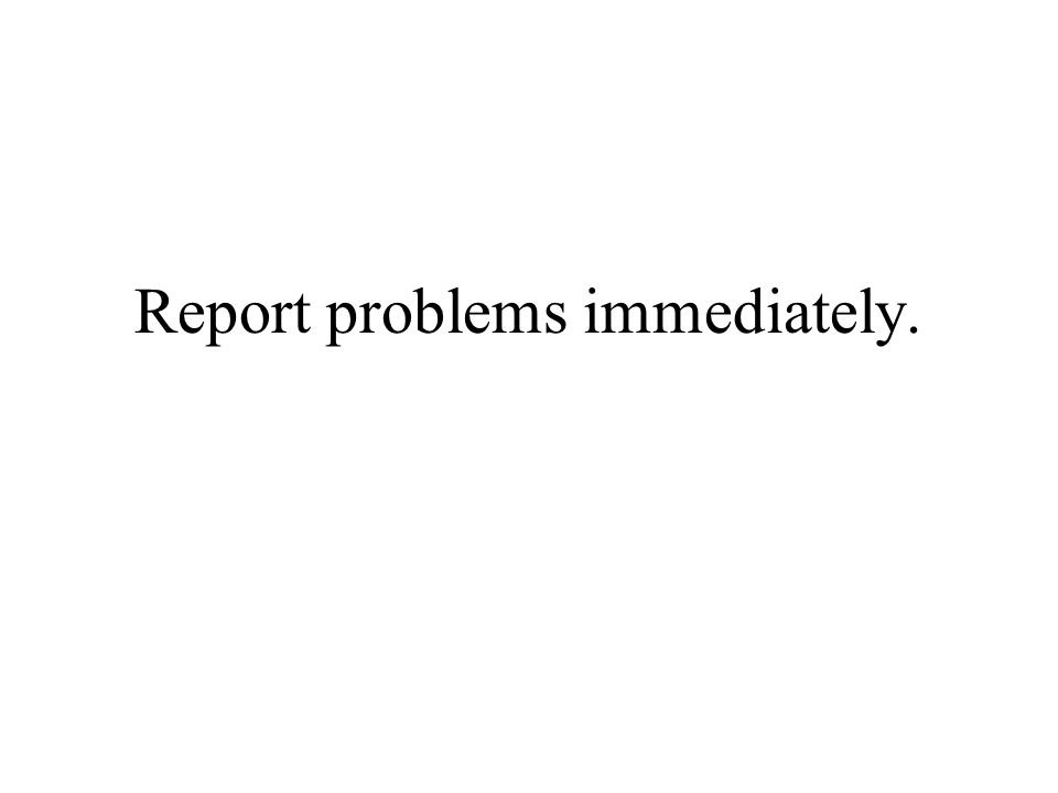 Report problems immediately.