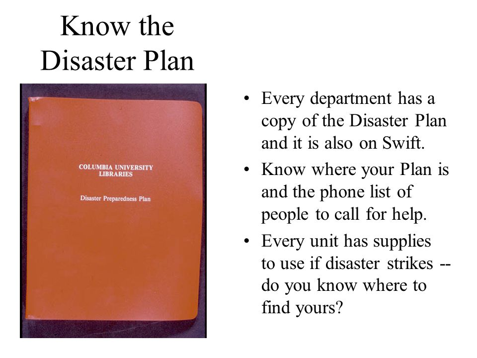 Know the Disaster Plan Every department has a copy of the Disaster Plan and it is also on Swift. Know where your Plan is and the phone list of people