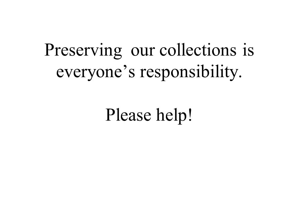 Preserving our collections is everyone's responsibility. Please help!