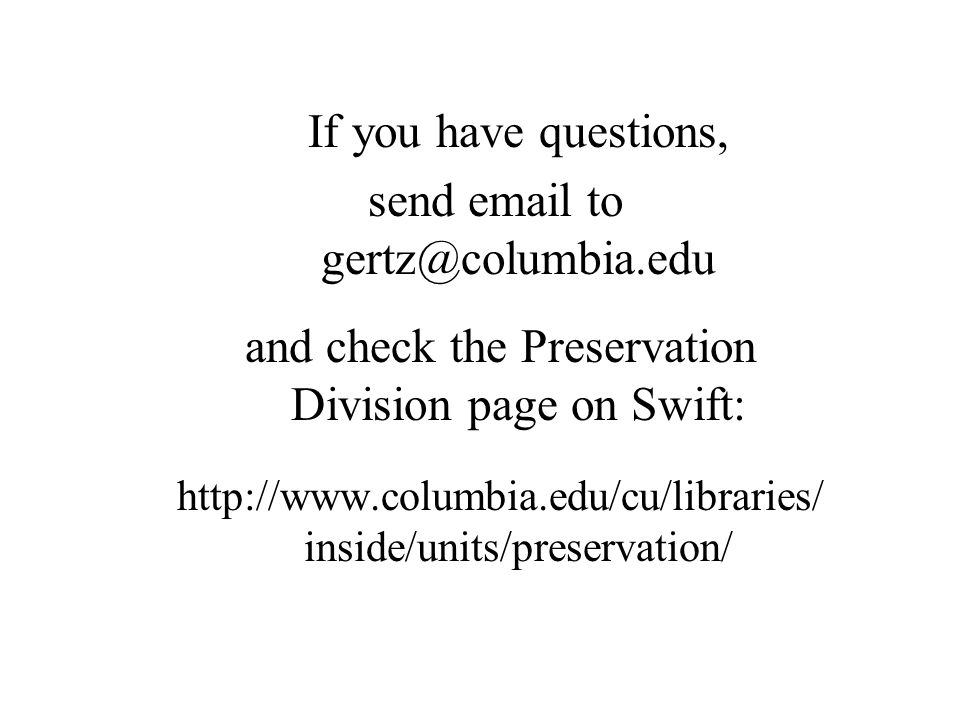 If you have questions, send email to gertz@columbia.edu and check the Preservation Division page on Swift: http://www.columbia.edu/cu/libraries/ inside/units/preservation/