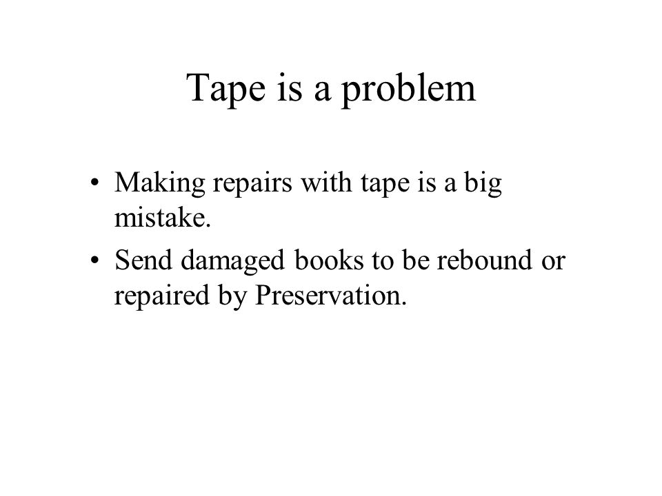 Tape is a problem Making repairs with tape is a big mistake. Send damaged books to be rebound or repaired by Preservation.