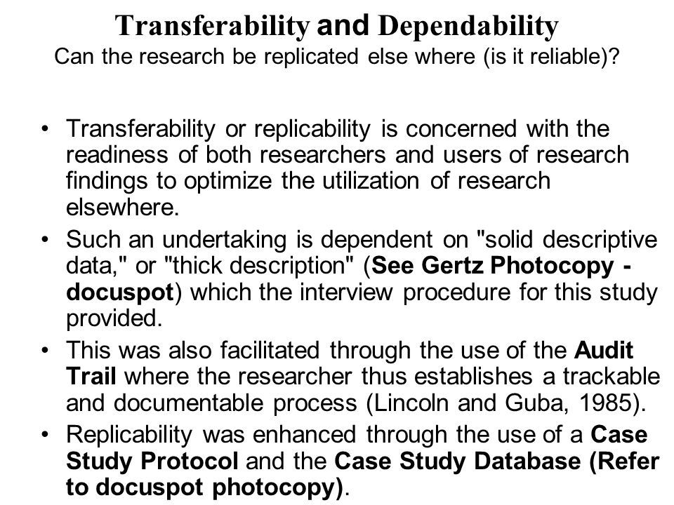 Transferability and Dependability Can the research be replicated else where (is it reliable)? Transferability or replicability is concerned with the r