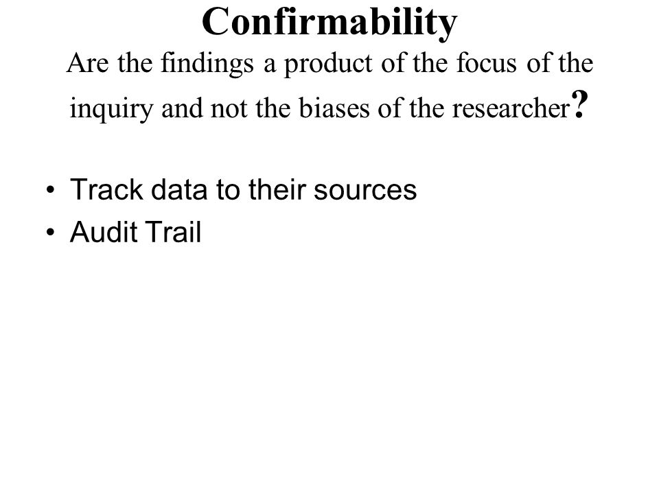 Confirmability Are the findings a product of the focus of the inquiry and not the biases of the researcher ? Track data to their sources Audit Trail