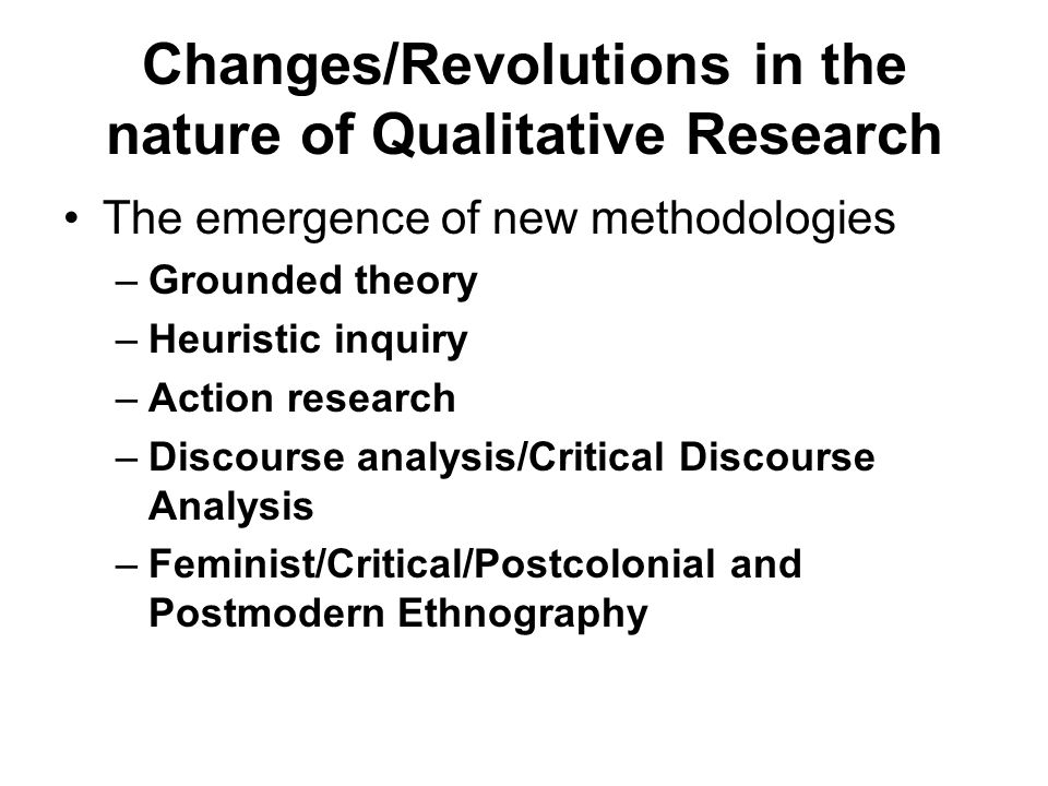 The emergence of new methodologies –Grounded theory –Heuristic inquiry –Action research –Discourse analysis/Critical Discourse Analysis –Feminist/Crit