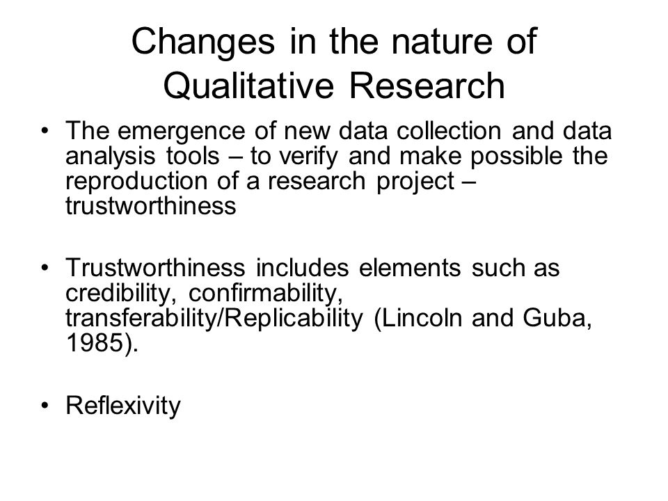 Changes in the nature of Qualitative Research The emergence of new data collection and data analysis tools – to verify and make possible the reproduct