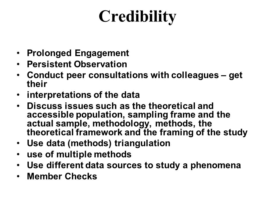 Credibility Prolonged Engagement Persistent Observation Conduct peer consultations with colleagues – get their interpretations of the data Discuss iss